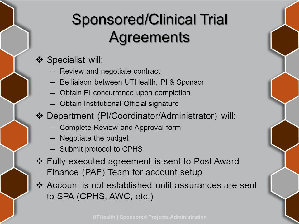 Sponsored/Clinical Trial Agreements  Specialist will: –Review and negotiate contract –Be liaison between UTHealth, PI & Sponsor –Obtain PI concurrence upon completion –Obtain Institutional Official signature  Department (PI/Coordinator/Administrator) will: –Complete Review and Approval form –Negotiate the budget –Submit protocol to CPHS  Fully executed agreement is sent to Post Award Finance (PAF) Team for account setup  Account is not established until assurances are sent to SPA (CPHS, AWC, etc.)