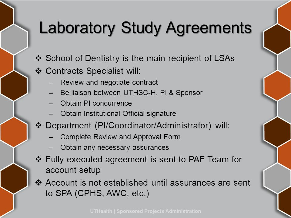 Laboratory Study Agreements  School of Dentistry is the main recipient of LSAs  Contracts Specialist will: – Review and negotiate contract – Be liaison between UTHSC-H, PI & Sponsor – Obtain PI concurrence – Obtain Institutional Official signature  Department (PI/Coordinator/Administrator) will: – Complete Review and Approval Form – Obtain any necessary assurances  Fully executed agreement is sent to PAF Team for account setup  Account is not established until assurances are sent to SPA (CPHS, AWC, etc.)