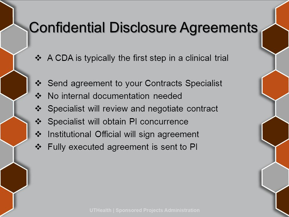 Confidential Disclosure Agreements  A CDA is typically the first step in a clinical trial  Send agreement to your Contracts Specialist  No internal documentation needed  Specialist will review and negotiate contract  Specialist will obtain PI concurrence  Institutional Official will sign agreement  Fully executed agreement is sent to PI