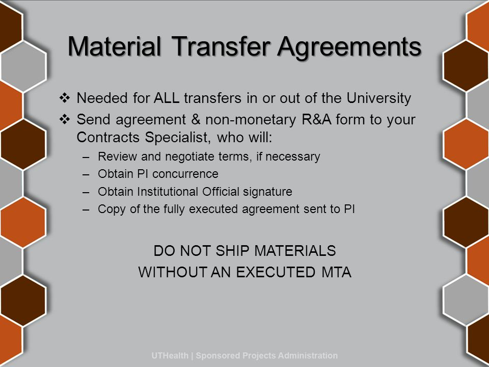 Material Transfer Agreements  Needed for ALL transfers in or out of the University  Send agreement & non-monetary R&A form to your Contracts Specialist, who will: –Review and negotiate terms, if necessary –Obtain PI concurrence –Obtain Institutional Official signature –Copy of the fully executed agreement sent to PI DO NOT SHIP MATERIALS WITHOUT AN EXECUTED MTA