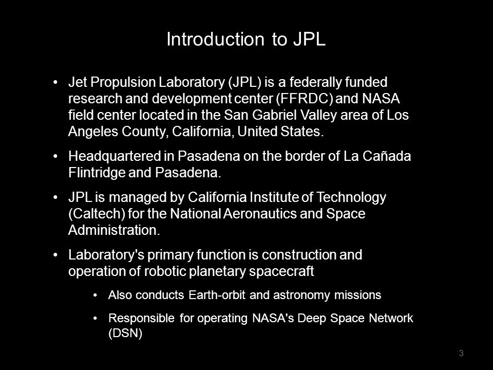 Jet Propulsion Laboratory (JPL) is a federally funded research and development center (FFRDC) and NASA field center located in the San Gabriel Valley