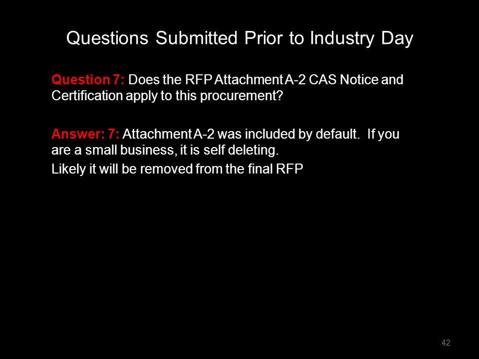 Question 7: Does the RFP Attachment A-2 CAS Notice and Certification apply to this procurement? Answer: 7: Attachment A-2 was included by default. If
