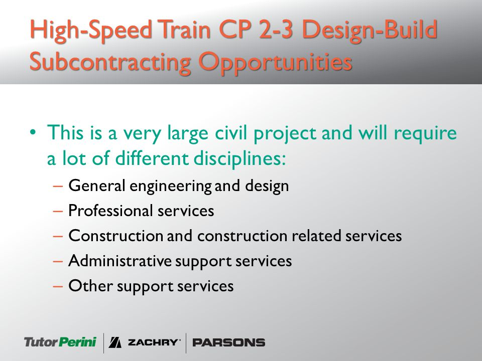 This is a very large civil project and will require a lot of different disciplines: – General engineering and design – Professional services – Construction and construction related services – Administrative support services – Other support services High-Speed Train CP 2-3 Design-Build Subcontracting Opportunities