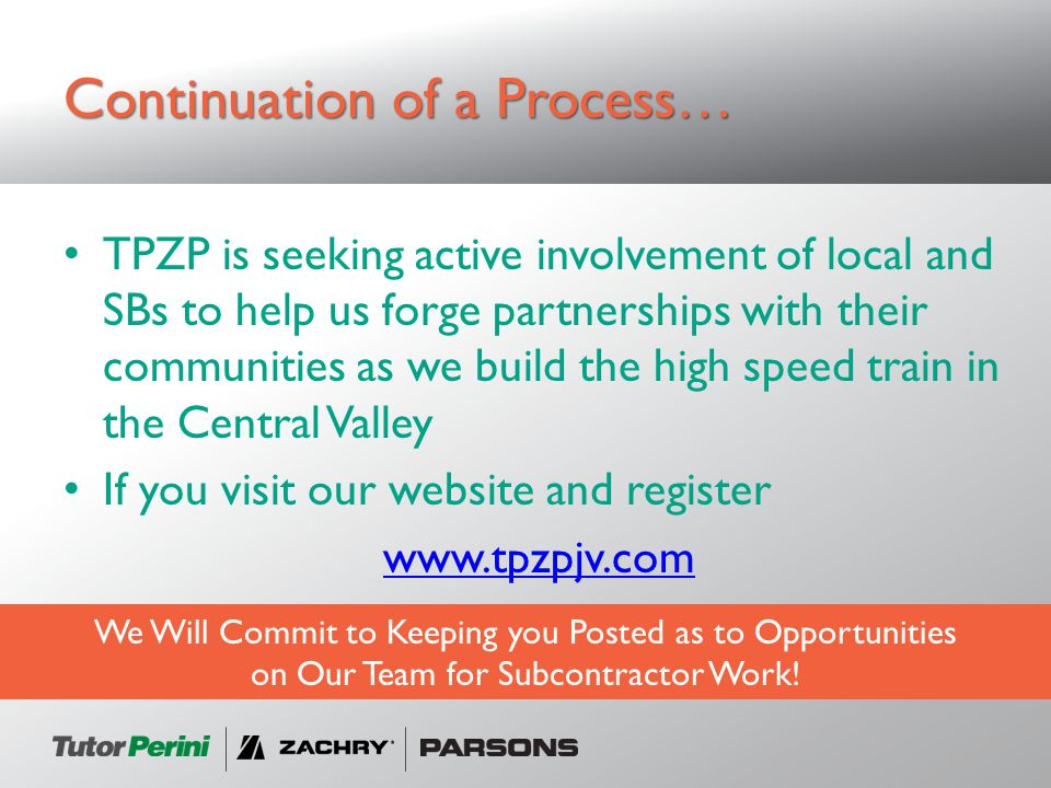 Continuation of a Process… TPZP is seeking active involvement of local and SBs to help us forge partnerships with their communities as we build the high speed train in the Central Valley If you visit our website and register www.tpzpjv.com We Will Commit to Keeping you Posted as to Opportunities on Our Team for Subcontractor Work!