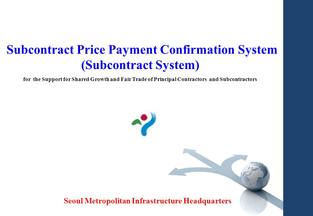 0 Subcontract Price Payment Confirmation System (Subcontract System) for the Support for Shared Growth and Fair Trade of Principal Contractors and Subcontractors Seoul Metropolitan Infrastructure Headquarters