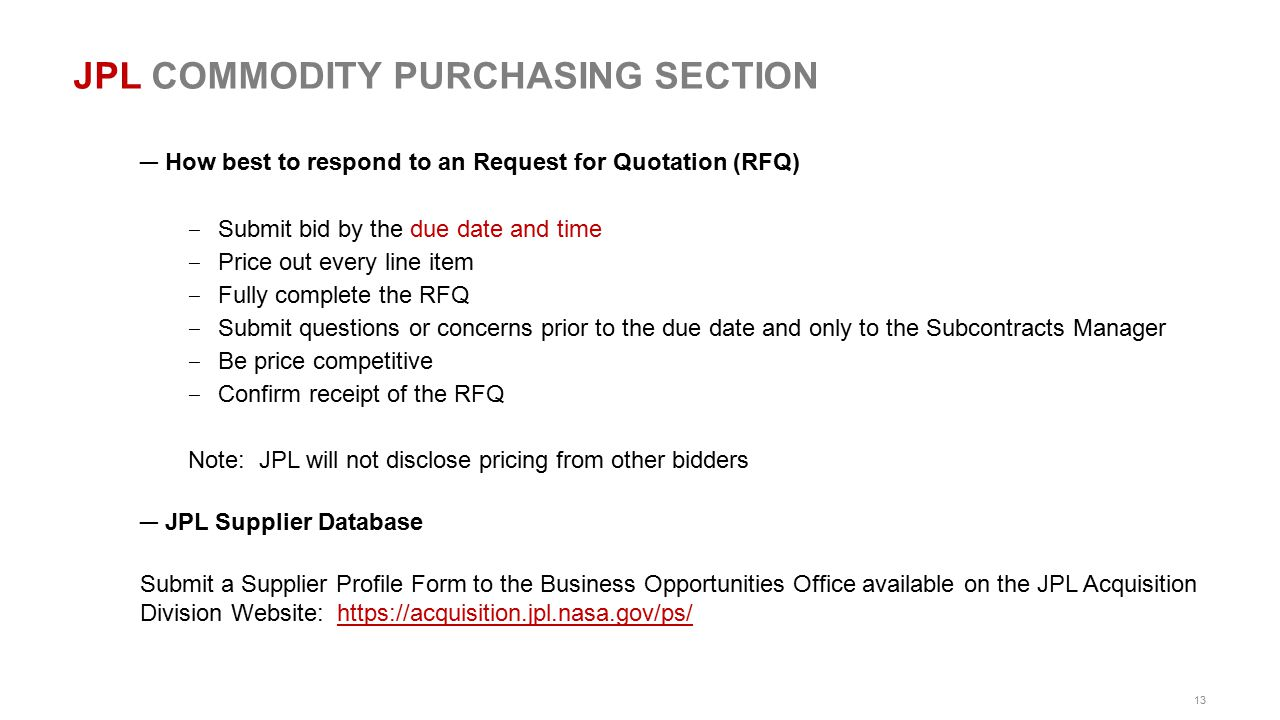 13 JPL COMMODITY PURCHASING SECTION ― How best to respond to an Request for Quotation (RFQ) ‒ Submit bid by the due date and time ‒ Price out every li