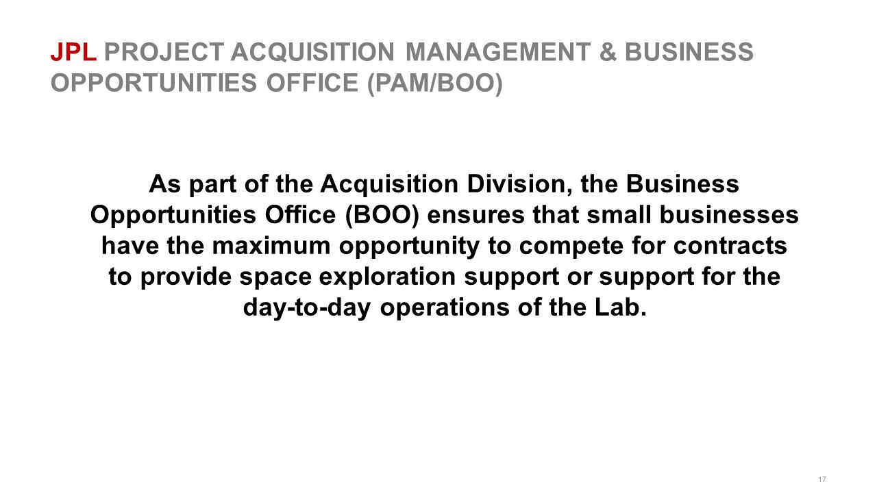 17 JPL PROJECT ACQUISITION MANAGEMENT & BUSINESS OPPORTUNITIES OFFICE (PAM/BOO) As part of the Acquisition Division, the Business Opportunities Office