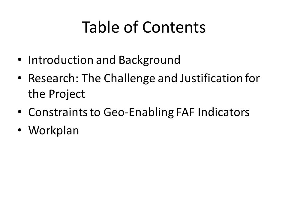 Table of Contents Introduction and Background Research: The Challenge and Justification for the Project Constraints to Geo-Enabling FAF Indicators Workplan