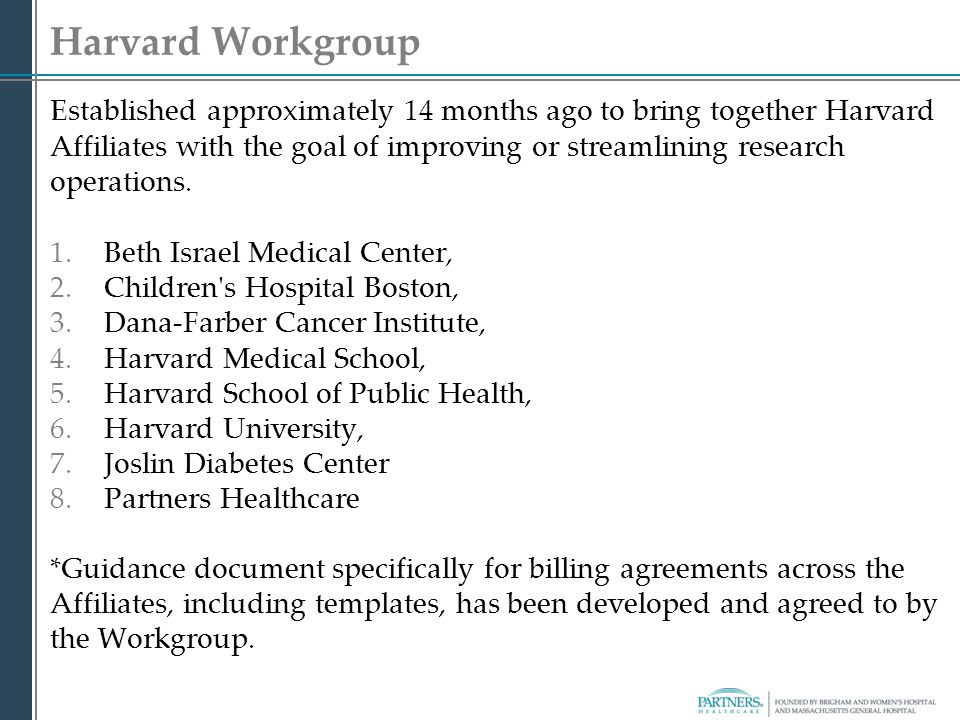 Harvard Workgroup Established approximately 14 months ago to bring together Harvard Affiliates with the goal of improving or streamlining research ope