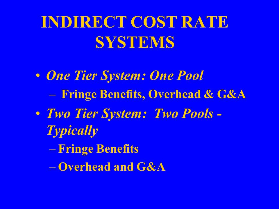 INDIRECT COST RATE SYSTEMS One Tier System: One Pool – Fringe Benefits, Overhead & G&A Two Tier System: Two Pools - Typically –Fringe Benefits –Overhead and G&A