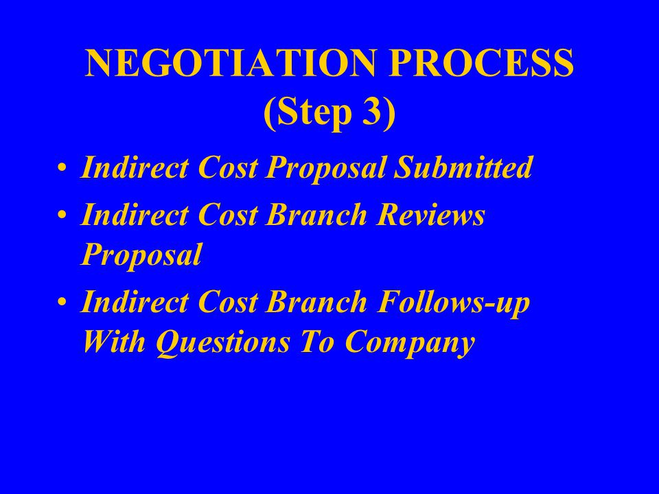 NEGOTIATION PROCESS (Step 3) Indirect Cost Proposal Submitted Indirect Cost Branch Reviews Proposal Indirect Cost Branch Follows-up With Questions To Company