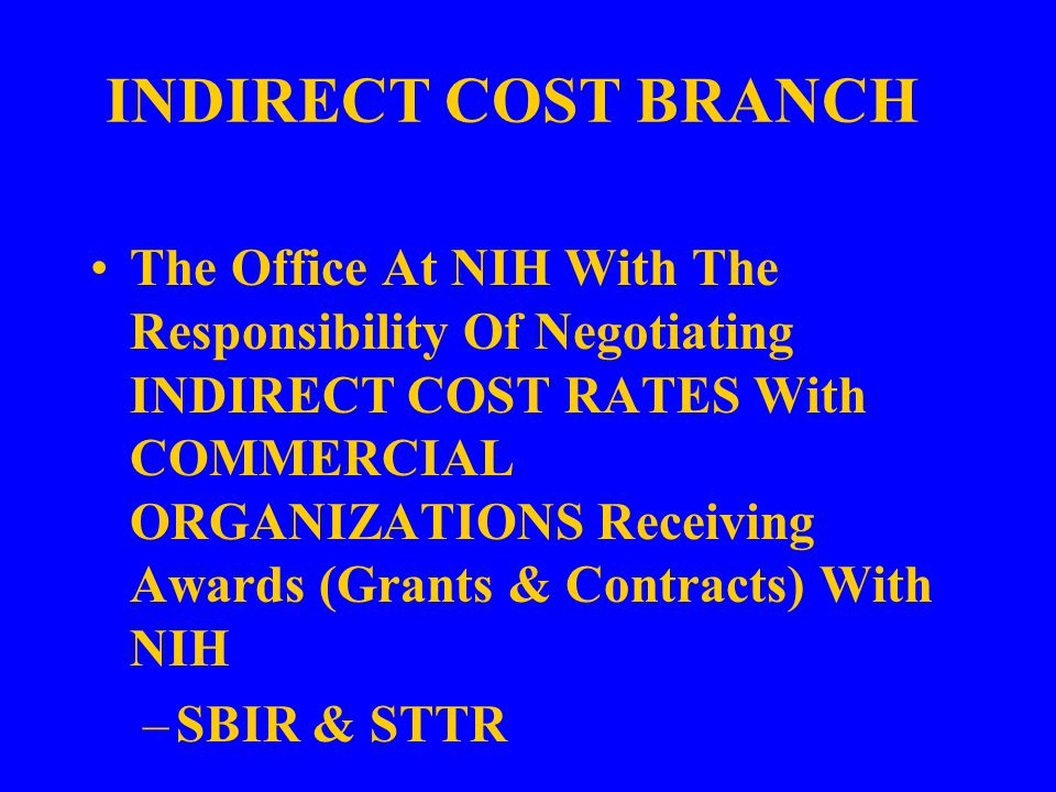INDIRECT COST BRANCH The Office At NIH With The Responsibility Of Negotiating INDIRECT COST RATES With COMMERCIAL ORGANIZATIONS Receiving Awards (Grants & Contracts) With NIH –SBIR & STTR