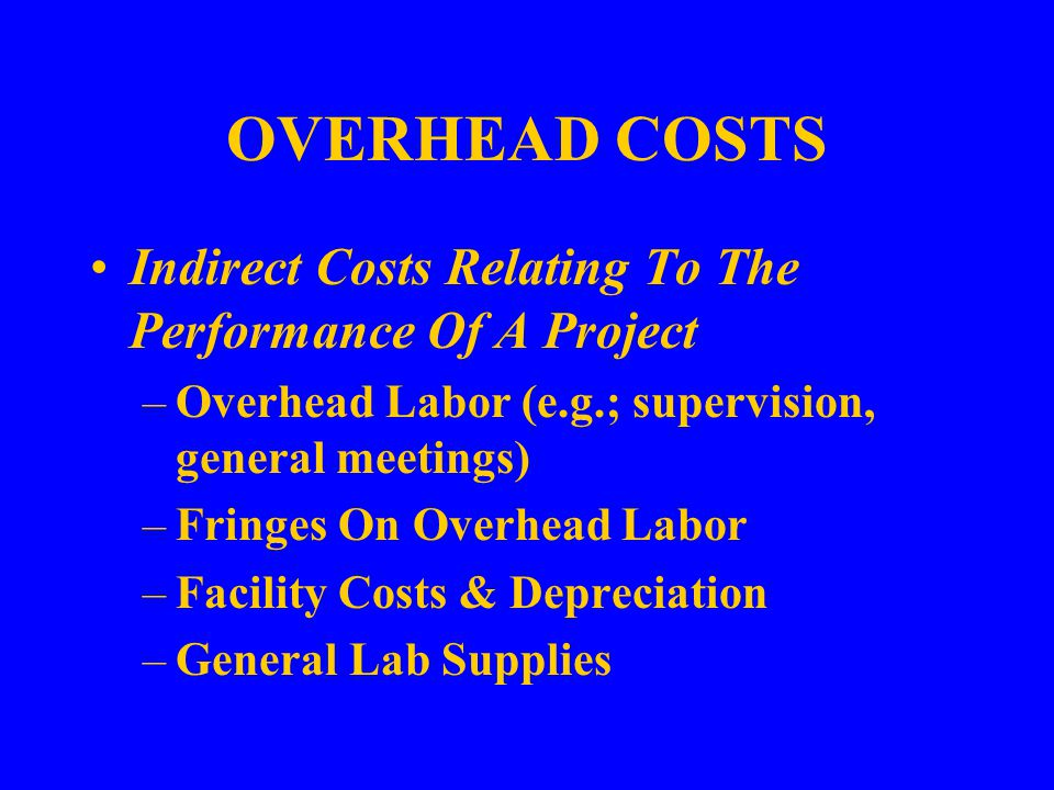OVERHEAD COSTS Indirect Costs Relating To The Performance Of A Project –Overhead Labor (e.g.; supervision, general meetings) –Fringes On Overhead Labor –Facility Costs & Depreciation –General Lab Supplies