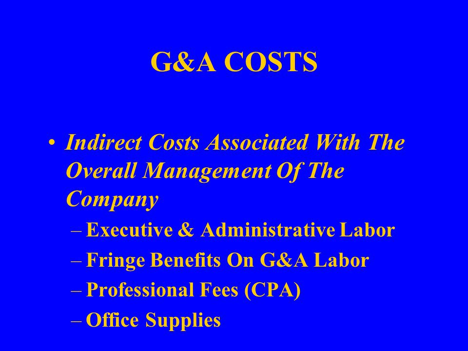G&A COSTS Indirect Costs Associated With The Overall Management Of The Company –Executive & Administrative Labor –Fringe Benefits On G&A Labor –Professional Fees (CPA) –Office Supplies