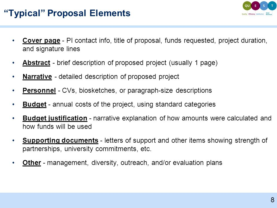 Typical Proposal Elements Cover page - PI contact info, title of proposal, funds requested, project duration, and signature lines Abstract - brief description of proposed project (usually 1 page) Narrative - detailed description of proposed project Personnel - CVs, biosketches, or paragraph-size descriptions Budget - annual costs of the project, using standard categories Budget justification - narrative explanation of how amounts were calculated and how funds will be used Supporting documents - letters of support and other items showing strength of partnerships, university commitments, etc.