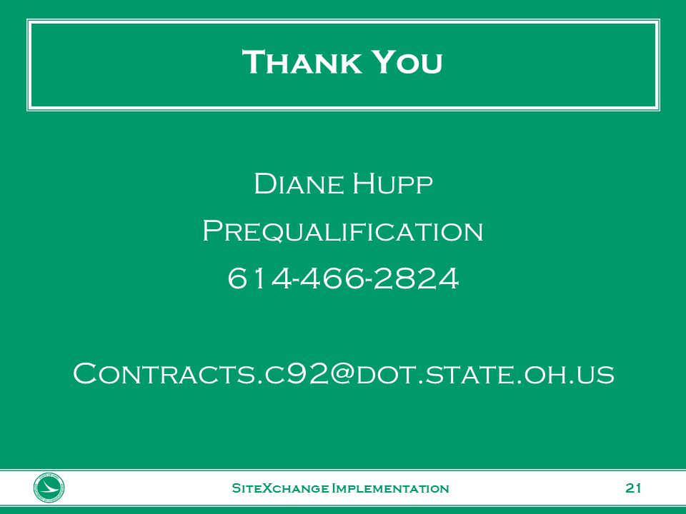 www.transportation.ohio.gov 21 Thank You SiteXchange Implementation Diane Hupp Prequalification 614-466-2824 Contracts.c92@dot.state.oh.us