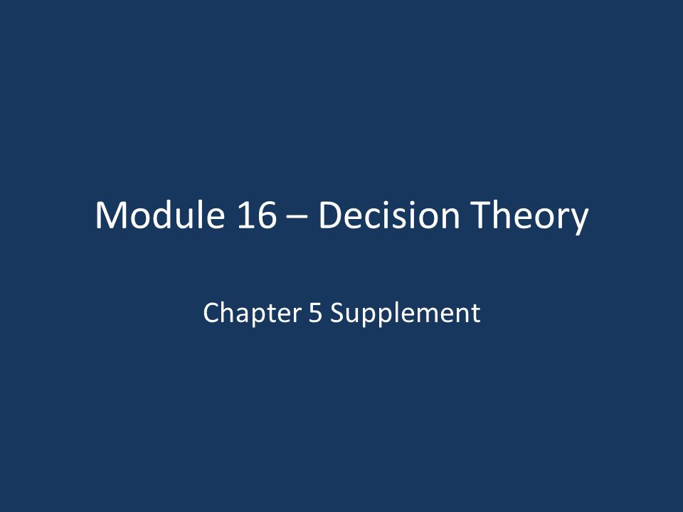 Module 16 – Decision Theory Chapter 5 Supplement