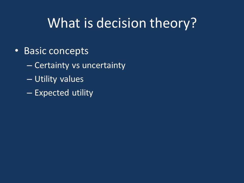 What is decision theory? Basic concepts – Certainty vs uncertainty – Utility values – Expected utility