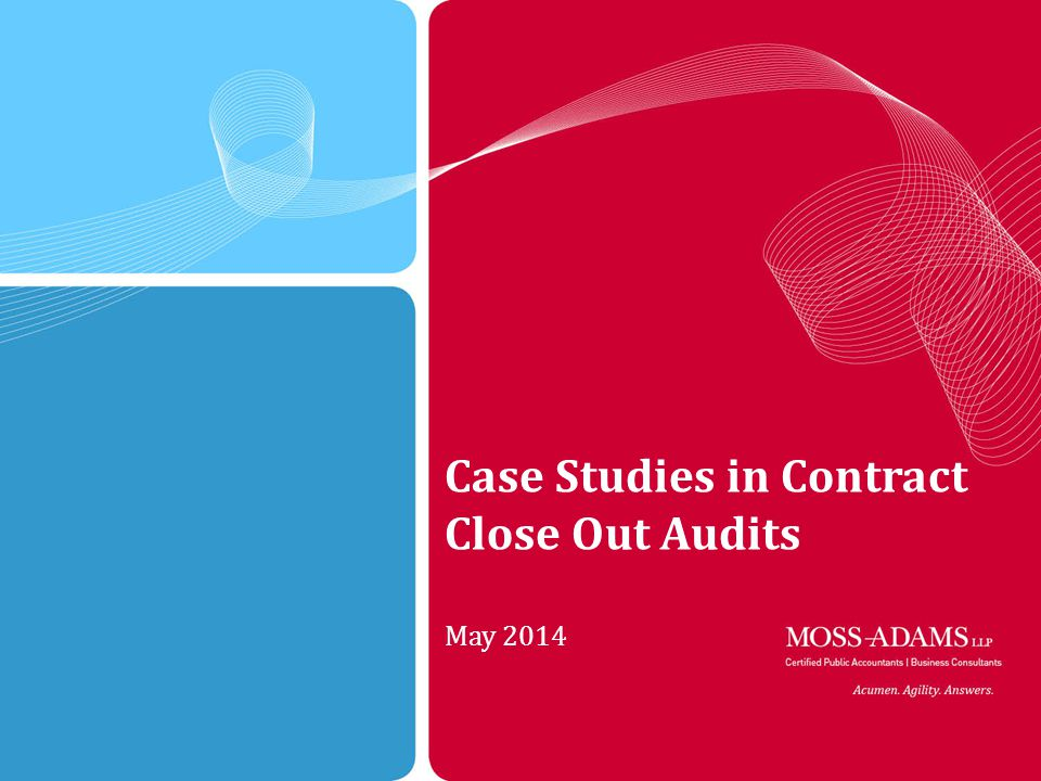 1 MOSS ADAMS LLP | 1 Case Studies in Contract Close Out Audits May 2014