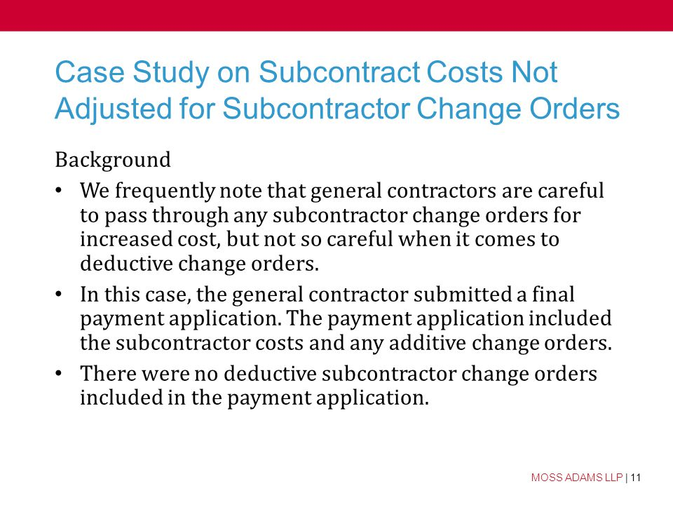11 MOSS ADAMS LLP | 11 Case Study on Subcontract Costs Not Adjusted for Subcontractor Change Orders Background We frequently note that general contractors are careful to pass through any subcontractor change orders for increased cost, but not so careful when it comes to deductive change orders.