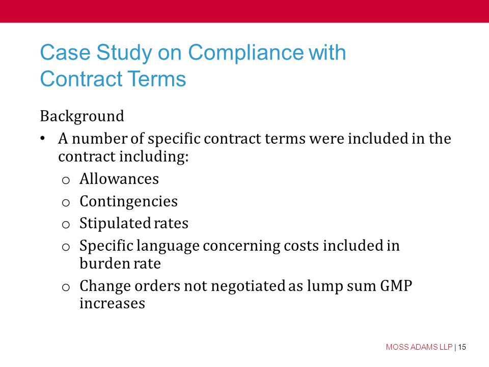 15 MOSS ADAMS LLP | 15 Case Study on Compliance with Contract Terms Background A number of specific contract terms were included in the contract including: o Allowances o Contingencies o Stipulated rates o Specific language concerning costs included in burden rate o Change orders not negotiated as lump sum GMP increases