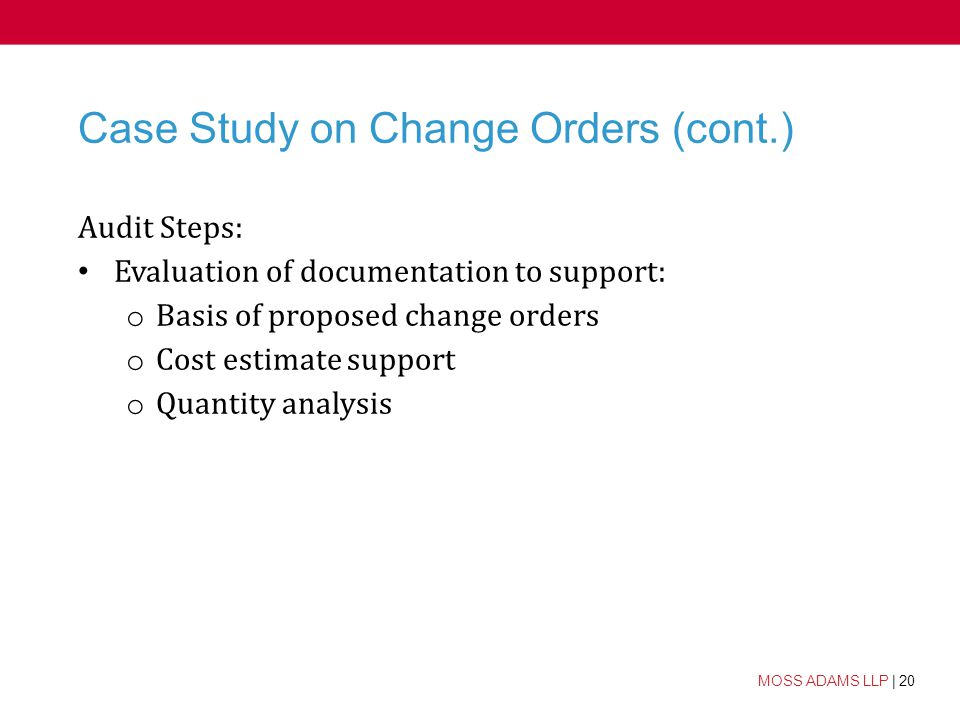 20 MOSS ADAMS LLP | 20 Case Study on Change Orders (cont.) Audit Steps: Evaluation of documentation to support: o Basis of proposed change orders o Cost estimate support o Quantity analysis