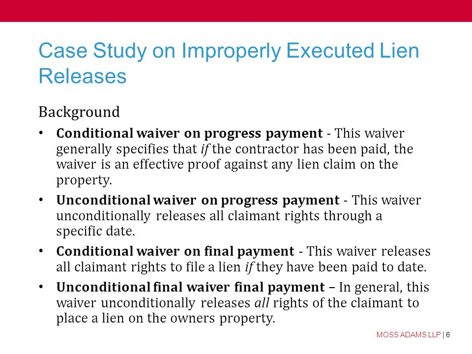 6 MOSS ADAMS LLP | 6 Case Study on Improperly Executed Lien Releases Background Conditional waiver on progress payment - This waiver generally specifies that if the contractor has been paid, the waiver is an effective proof against any lien claim on the property.