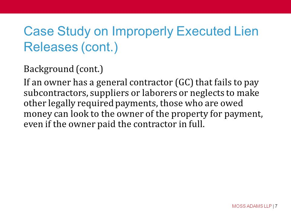7 MOSS ADAMS LLP | 7 Case Study on Improperly Executed Lien Releases (cont.) Background (cont.) If an owner has a general contractor (GC) that fails to pay subcontractors, suppliers or laborers or neglects to make other legally required payments, those who are owed money can look to the owner of the property for payment, even if the owner paid the contractor in full.