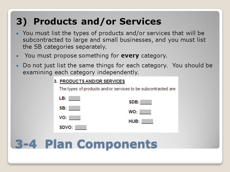 3-4 Plan Components 3) Products and/or Services You must list the types of products and/or services that will be subcontracted to large and small businesses, and you must list the SB categories separately.