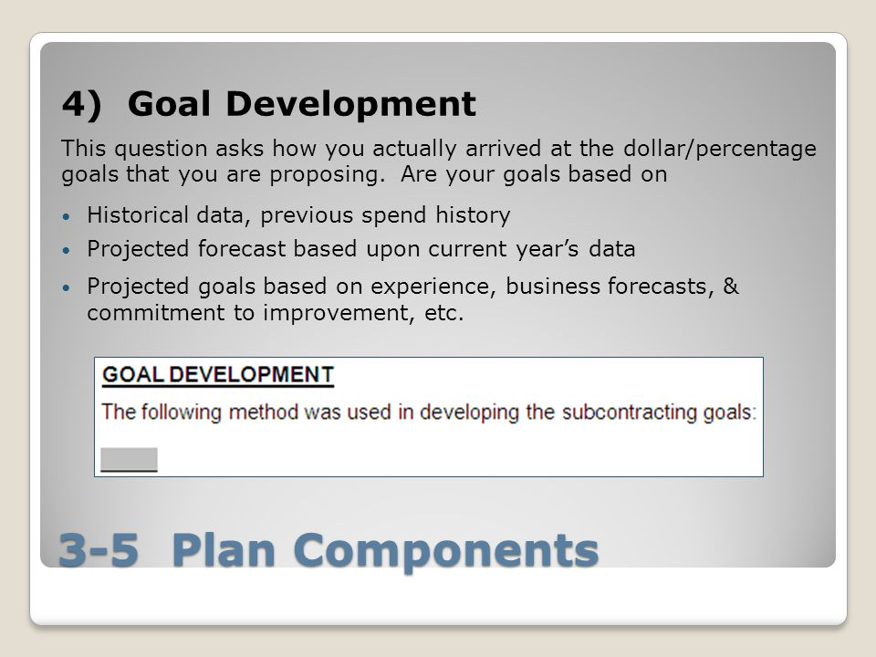 3-5 Plan Components 4) Goal Development This question asks how you actually arrived at the dollar/percentage goals that you are proposing.