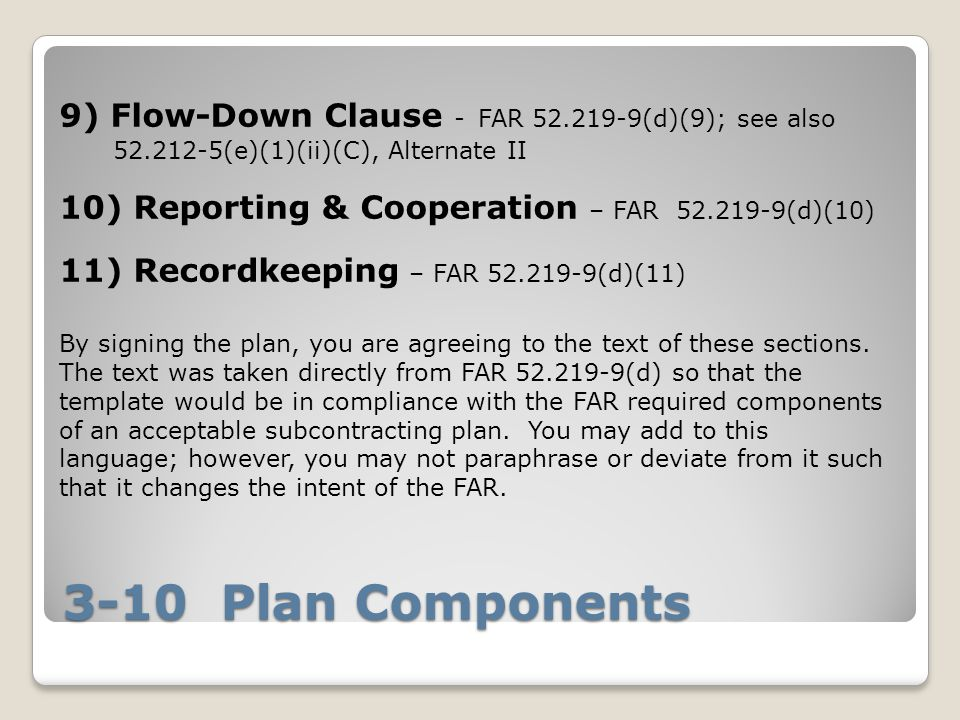 3-10 Plan Components 9) Flow-Down Clause - FAR 52.219-9(d)(9); see also 52.212-5(e)(1)(ii)(C), Alternate II 10) Reporting & Cooperation – FAR 52.219-9(d)(10) 11) Recordkeeping – FAR 52.219-9(d)(11) By signing the plan, you are agreeing to the text of these sections.