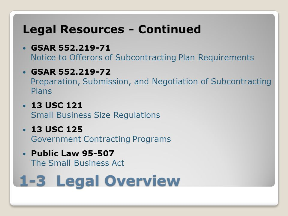 1-3 Legal Overview Legal Resources - Continued GSAR 552.219-71 Notice to Offerors of Subcontracting Plan Requirements GSAR 552.219-72 Preparation, Submission, and Negotiation of Subcontracting Plans 13 USC 121 Small Business Size Regulations 13 USC 125 Government Contracting Programs Public Law 95-507 The Small Business Act