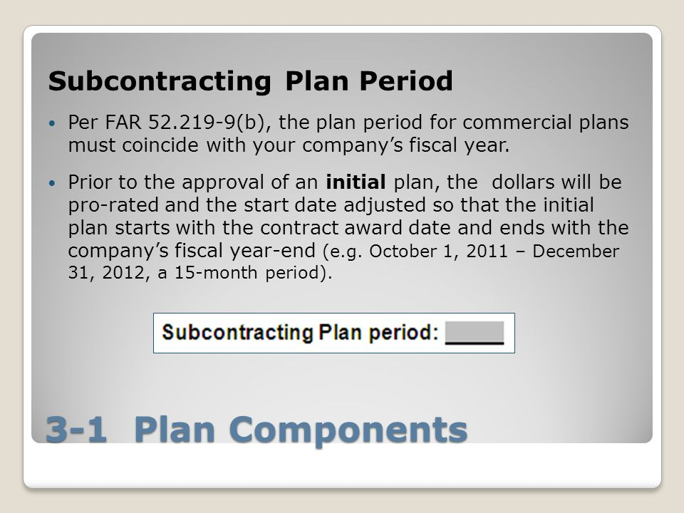 3-1 Plan Components Subcontracting Plan Period Per FAR 52.219-9(b), the plan period for commercial plans must coincide with your company's fiscal year.