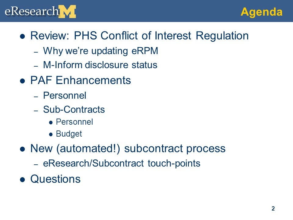Agenda Review: PHS Conflict of Interest Regulation – Why we're updating eRPM – M-Inform disclosure status PAF Enhancements – Personnel – Sub-Contracts Personnel Budget New (automated!) subcontract process – eResearch/Subcontract touch-points Questions 2