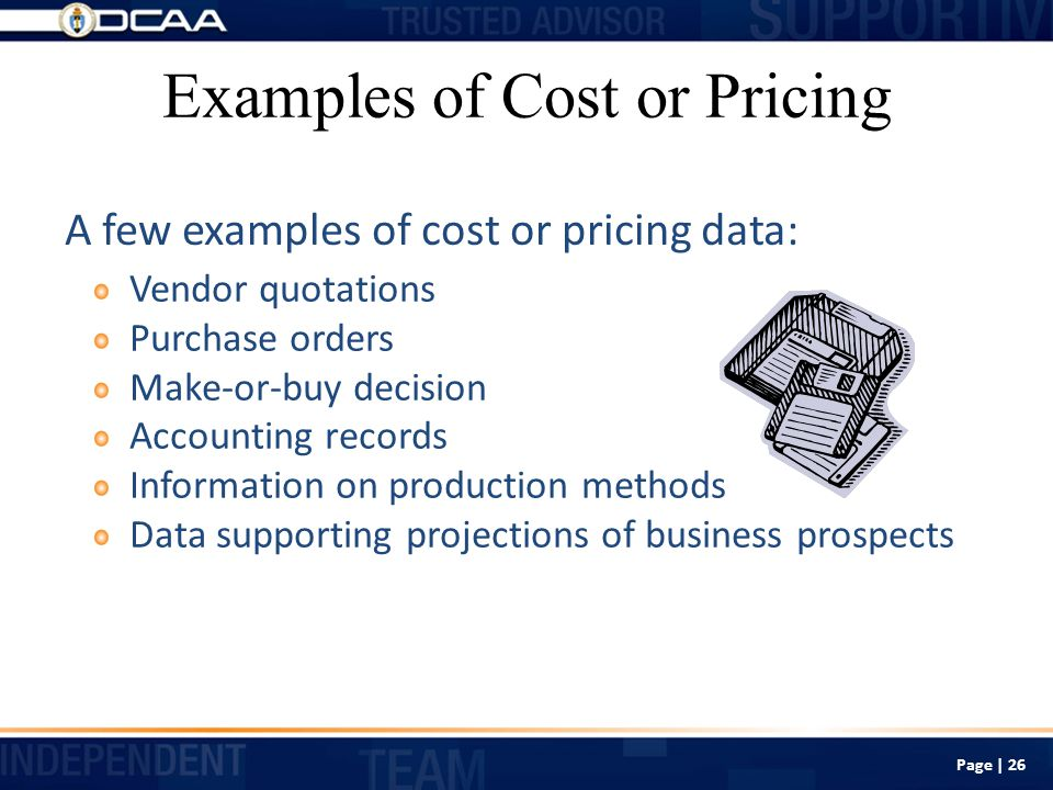 Examples of Cost or Pricing Vendor quotations Purchase orders Make-or-buy decision Accounting records Information on production methods Data supporting projections of business prospects A few examples of cost or pricing data: Page | 26