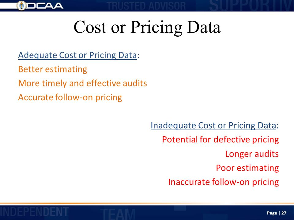 Cost or Pricing Data Adequate Cost or Pricing Data: Better estimating More timely and effective audits Accurate follow-on pricing Inadequate Cost or Pricing Data: Potential for defective pricing Longer audits Poor estimating Inaccurate follow-on pricing Page | 27