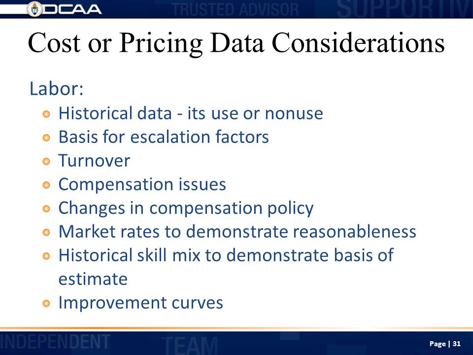 Cost or Pricing Data Considerations Labor: Historical data - its use or nonuse Basis for escalation factors Turnover Compensation issues Changes in compensation policy Market rates to demonstrate reasonableness Historical skill mix to demonstrate basis of estimate Improvement curves Page | 31