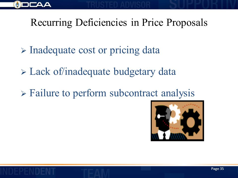 Recurring Deficiencies in Price Proposals  Inadequate cost or pricing data  Lack of/inadequate budgetary data  Failure to perform subcontract analysis Page 35