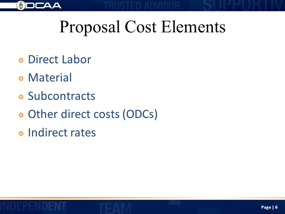 Proposal Cost Elements Direct Labor Material Subcontracts Other direct costs (ODCs) Indirect rates Page | 6
