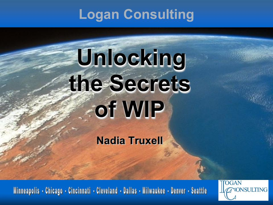 Logan Consulting Unlocking the Secrets of WIP Unlocking the Secrets of WIP Nadia Truxell