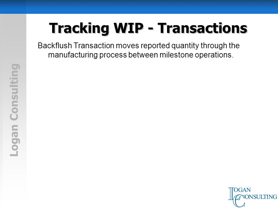 Logan Consulting Tracking WIP - Transactions Backflush Transaction moves reported quantity through the manufacturing process between milestone operations.