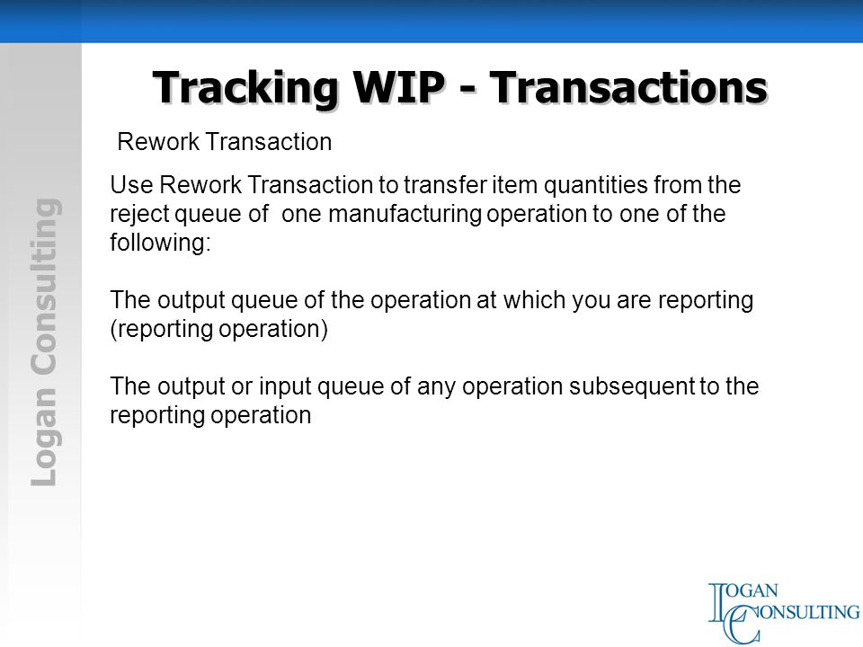 Logan Consulting Tracking WIP - Transactions Rework Transaction Use Rework Transaction to transfer item quantities from the reject queue of one manufacturing operation to one of the following: The output queue of the operation at which you are reporting (reporting operation) The output or input queue of any operation subsequent to the reporting operation