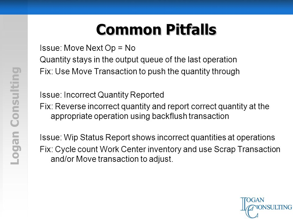 Logan Consulting Common Pitfalls Issue: Move Next Op = No Quantity stays in the output queue of the last operation Fix: Use Move Transaction to push the quantity through Issue: Incorrect Quantity Reported Fix: Reverse incorrect quantity and report correct quantity at the appropriate operation using backflush transaction Issue: Wip Status Report shows incorrect quantities at operations Fix: Cycle count Work Center inventory and use Scrap Transaction and/or Move transaction to adjust.