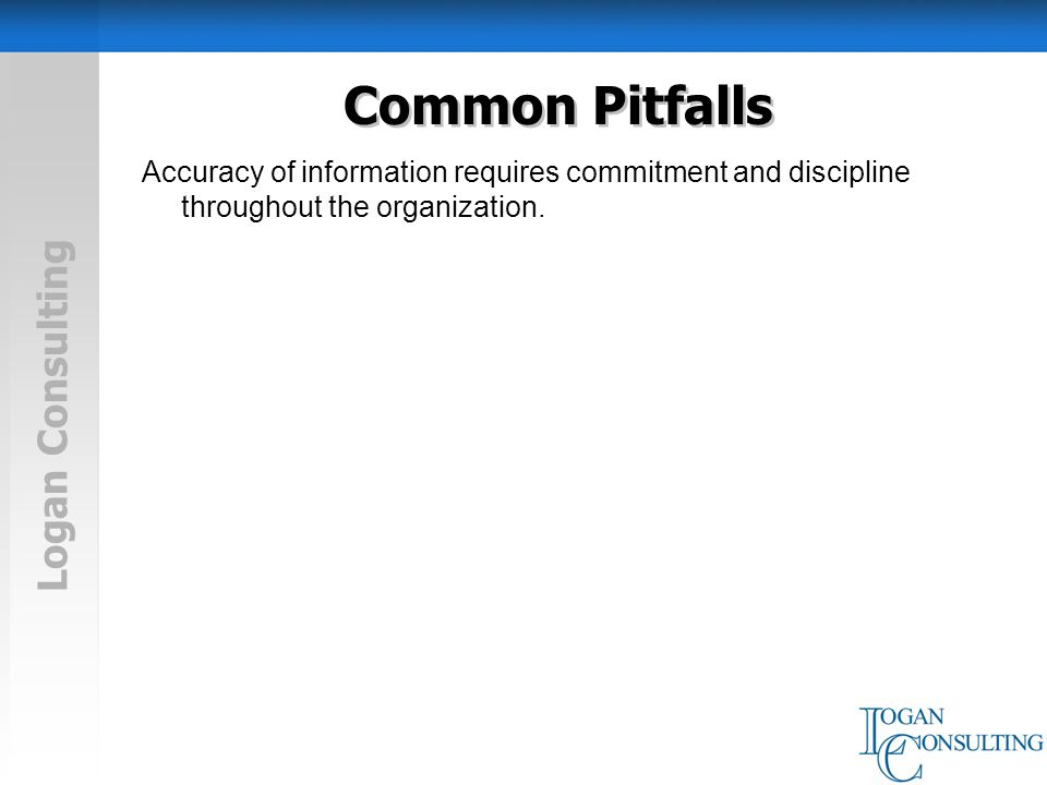 Logan Consulting Common Pitfalls Accuracy of information requires commitment and discipline throughout the organization.