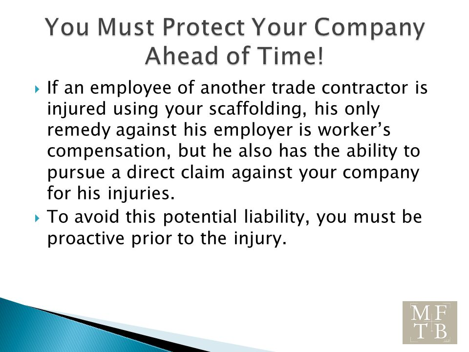  If an employee of another trade contractor is injured using your scaffolding, his only remedy against his employer is worker's compensation, but he also has the ability to pursue a direct claim against your company for his injuries.