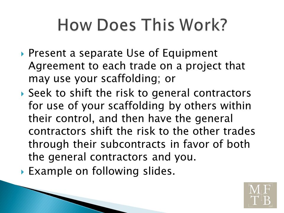  Present a separate Use of Equipment Agreement to each trade on a project that may use your scaffolding; or  Seek to shift the risk to general contractors for use of your scaffolding by others within their control, and then have the general contractors shift the risk to the other trades through their subcontracts in favor of both the general contractors and you.