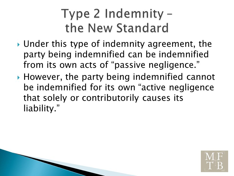  Under this type of indemnity agreement, the party being indemnified can be indemnified from its own acts of passive negligence.  However, the party being indemnified cannot be indemnified for its own active negligence that solely or contributorily causes its liability.