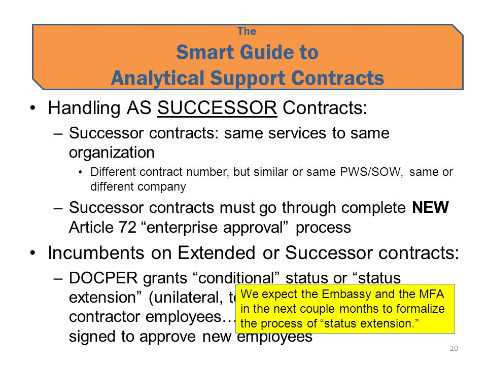 The Smart Guide to Analytical Support Contracts Handling AS SUCCESSOR Contracts: –Successor contracts: same services to same organization Different contract number, but similar or same PWS/SOW, same or different company –Successor contracts must go through complete NEW Article 72 enterprise approval process Incumbents on Extended or Successor contracts: –DOCPER grants conditional status or status extension (unilateral, temporary) to incumbent contractor employees… but must wait until NV is signed to approve new employees 20 We expect the Embassy and the MFA in the next couple months to formalize the process of status extension.