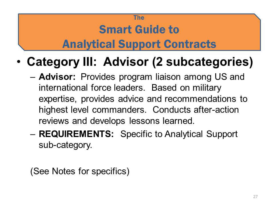 The Smart Guide to Analytical Support Contracts Category III: Advisor (2 subcategories) –Advisor: Provides program liaison among US and international force leaders.