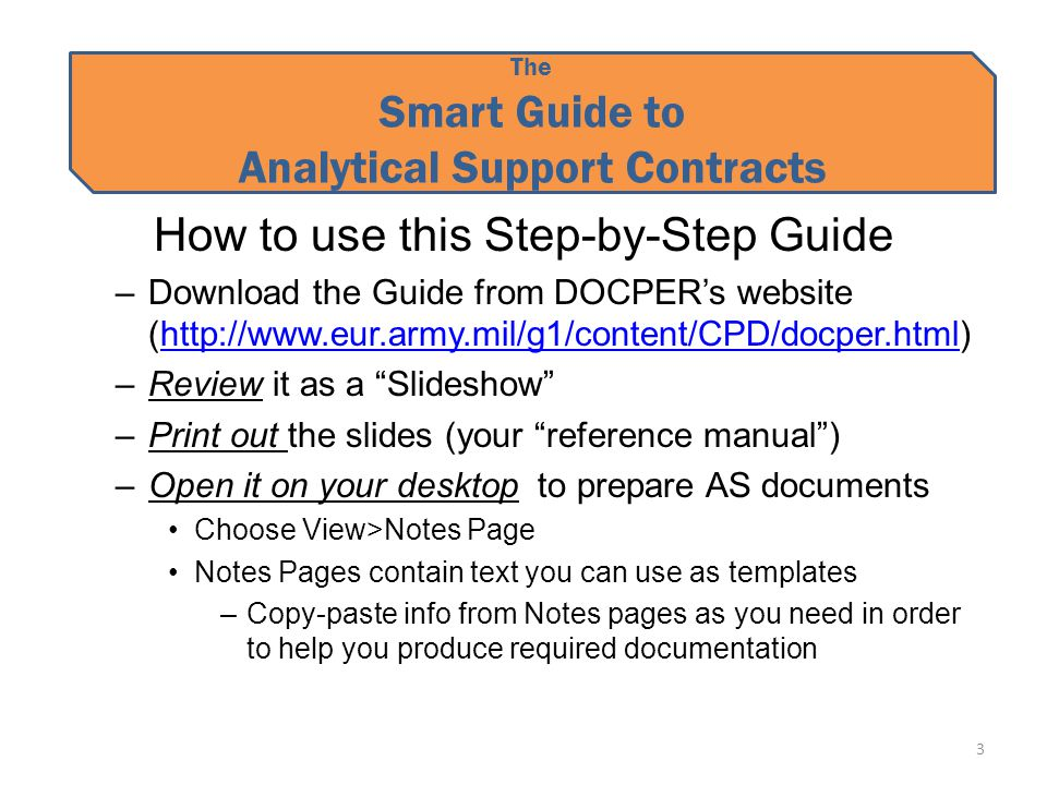 The Smart Guide to Analytical Support Contracts How to use this Step-by-Step Guide –Download the Guide from DOCPER's website (http://www.eur.army.mil/g1/content/CPD/docper.html)http://www.eur.army.mil/g1/content/CPD/docper.html –Review it as a Slideshow –Print out the slides (your reference manual ) –Open it on your desktop to prepare AS documents Choose View>Notes Page Notes Pages contain text you can use as templates –Copy-paste info from Notes pages as you need in order to help you produce required documentation 3